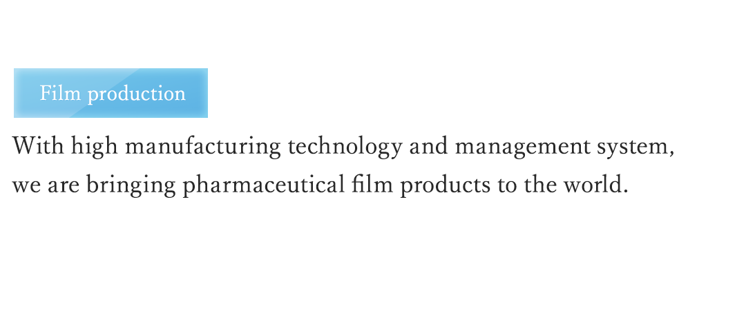Film production With high standards of manufacturing technology and management, we are bringing pharmaceutical film production to the world.